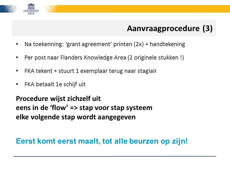 Aanvraagprocedure (3) Na toekenning: 'grant agreement' printen (2x) + handtekening Per post naar Flanders Knowledge Area (2 originele stukken !) FKA tekent + stuurt 1 exemplaar terug naar stagiair FKA betaalt 1e schijf uit Procedure wijst zichzelf uit eens in de 'flow' => stap voor stap systeem elke volgende stap wordt aangegeven Eerst komt eerst maalt, tot alle beurzen op zijn!