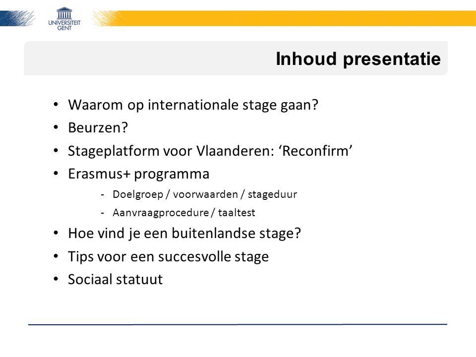 Inhoud presentatie Waarom op internationale stage gaan? Beurzen? Stageplatform voor Vlaanderen: 'Reconfirm' Erasmus+ programma -Doelgroep / voorwaarde