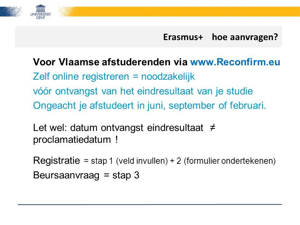 Erasmus+ hoe aanvragen? Voor Vlaamse afstuderenden via www.Reconfirm.eu Zelf online registreren = noodzakelijk vóór ontvangst van het eindresultaat va