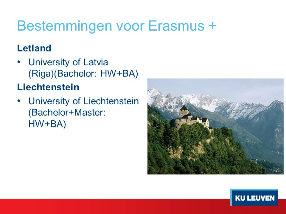 Bestemmingen voor Erasmus + Letland University of Latvia (Riga)(Bachelor: HW+BA) Liechtenstein University of Liechtenstein (Bachelor+Master: HW+BA)