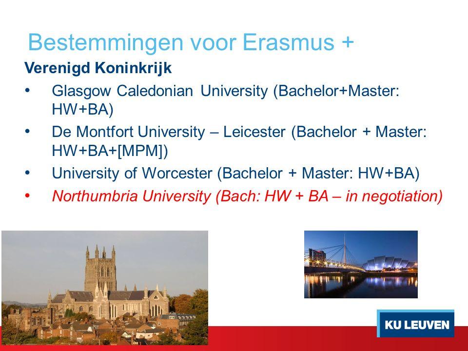 Bestemmingen voor Erasmus + Verenigd Koninkrijk Glasgow Caledonian University (Bachelor+Master: HW+BA) De Montfort University – Leicester (Bachelor + Master: HW+BA+[MPM]) University of Worcester (Bachelor + Master: HW+BA) Northumbria University (Bach: HW + BA – in negotiation)