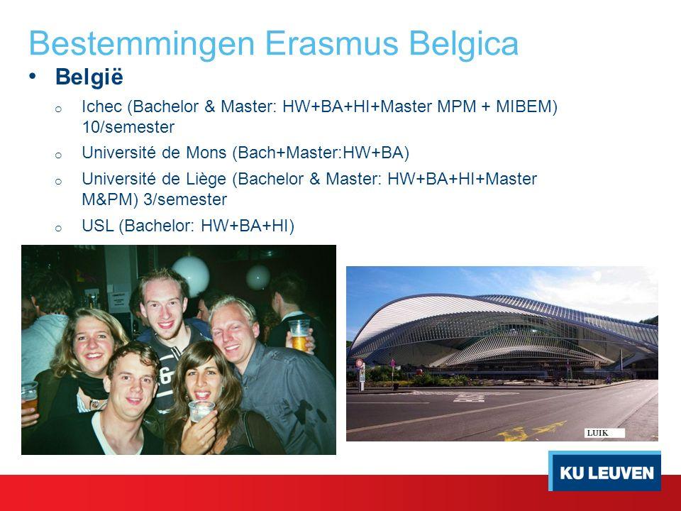 Bestemmingen Erasmus Belgica België o Ichec (Bachelor & Master: HW+BA+HI+Master MPM + MIBEM) 10/semester o Université de Mons (Bach+Master:HW+BA) o Université de Liège (Bachelor & Master: HW+BA+HI+Master M&PM) 3/semester o USL (Bachelor: HW+BA+HI)