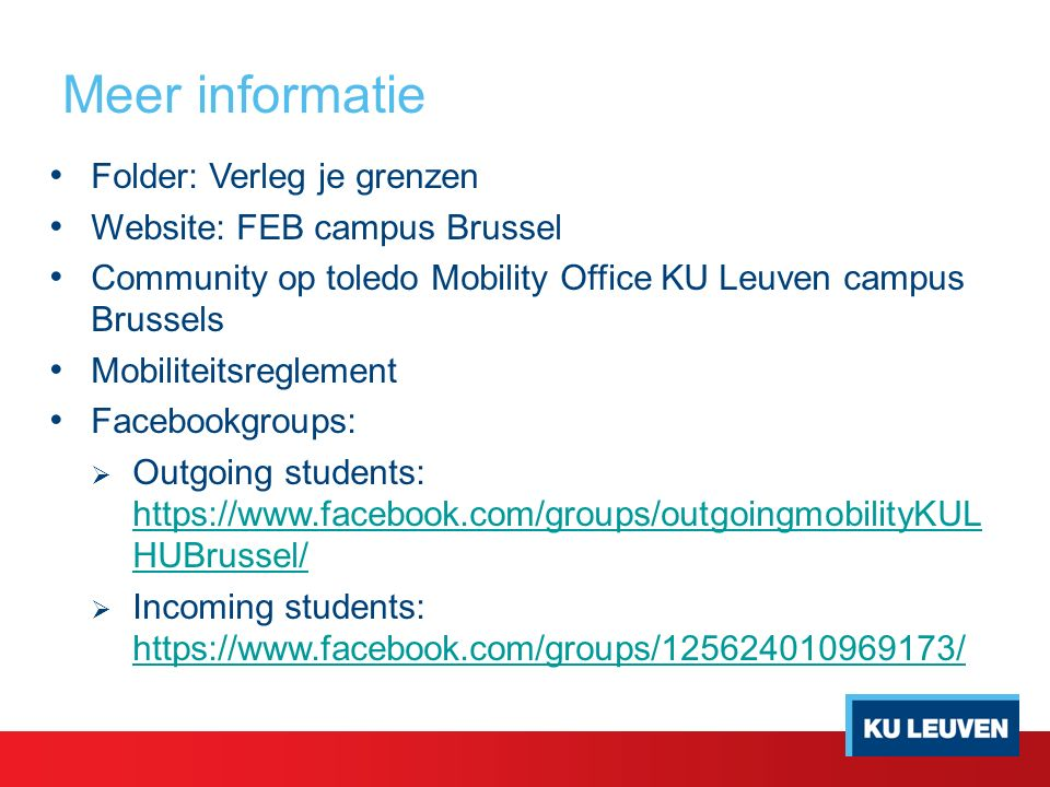Meer informatie Folder: Verleg je grenzen Website: FEB campus Brussel Community op toledo Mobility Office KU Leuven campus Brussels Mobiliteitsreglement Facebookgroups:  Outgoing students: https://www.facebook.com/groups/outgoingmobilityKUL HUBrussel/ https://www.facebook.com/groups/outgoingmobilityKUL HUBrussel/  Incoming students: https://www.facebook.com/groups/125624010969173/ https://www.facebook.com/groups/125624010969173/