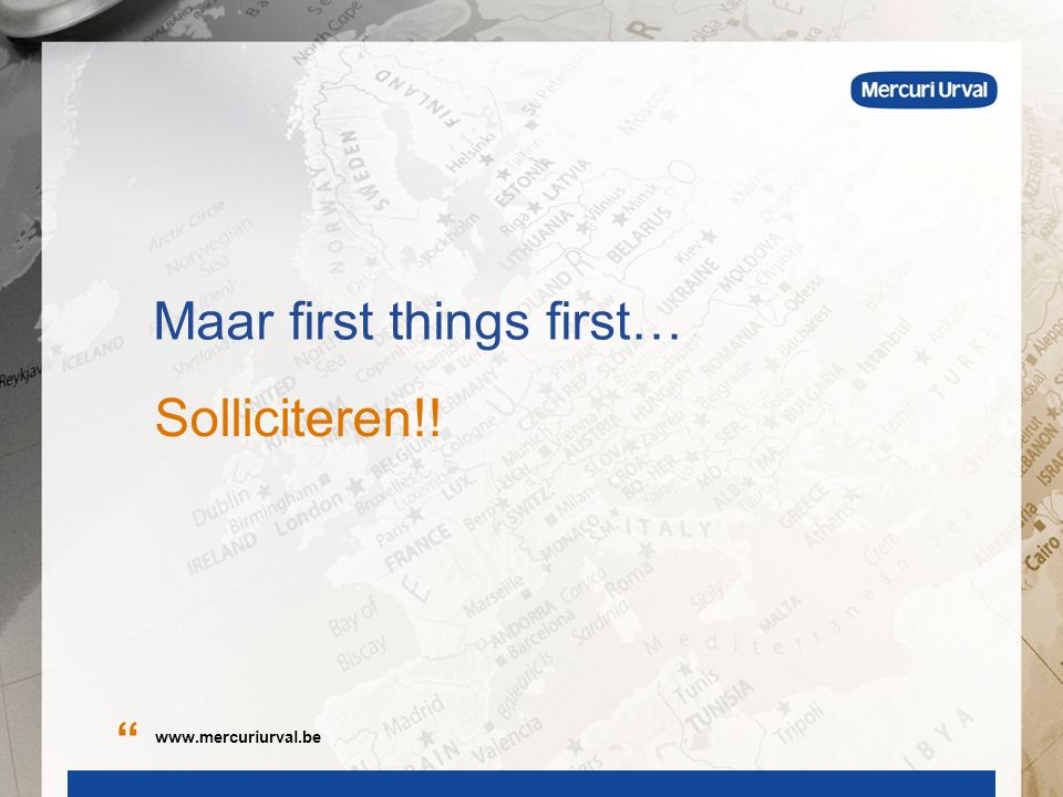 Maar first things first… Solliciteren!! www.mercuriurval.be