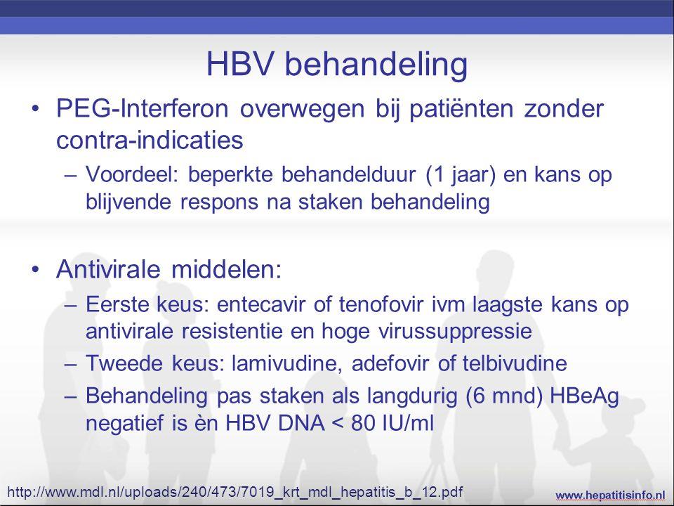 HBV behandeling PEG-Interferon overwegen bij patiënten zonder contra-indicaties –Voordeel: beperkte behandelduur (1 jaar) en kans op blijvende respons na staken behandeling Antivirale middelen: –Eerste keus: entecavir of tenofovir ivm laagste kans op antivirale resistentie en hoge virussuppressie –Tweede keus: lamivudine, adefovir of telbivudine –Behandeling pas staken als langdurig (6 mnd) HBeAg negatief is èn HBV DNA < 80 IU/ml http://www.mdl.nl/uploads/240/473/7019_krt_mdl_hepatitis_b_12.pdf