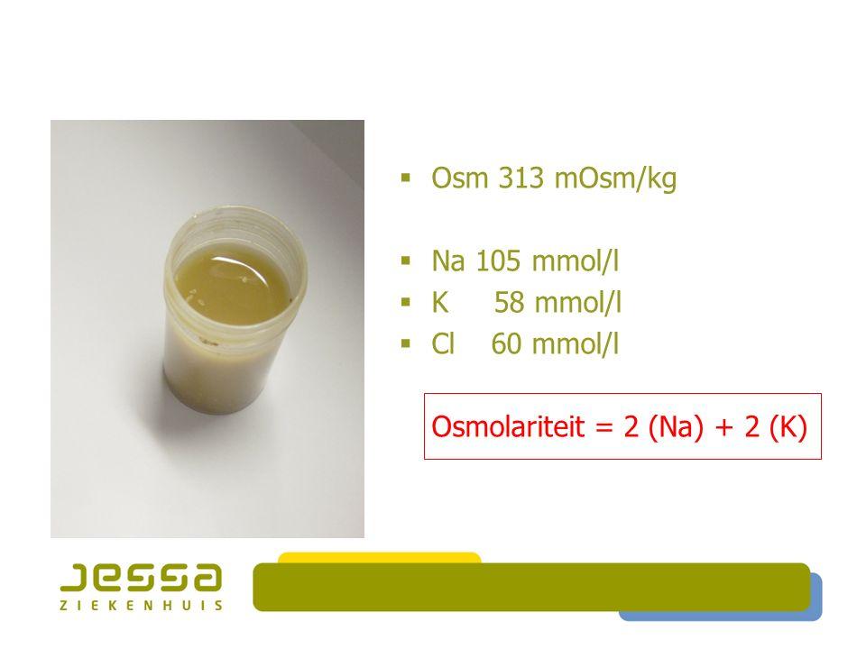  Osm 313 mOsm/kg  Na 105 mmol/l  K 58 mmol/l  Cl 60 mmol/l Osmolariteit = 2 (Na) + 2 (K) =SECRETOIRE DIARREE