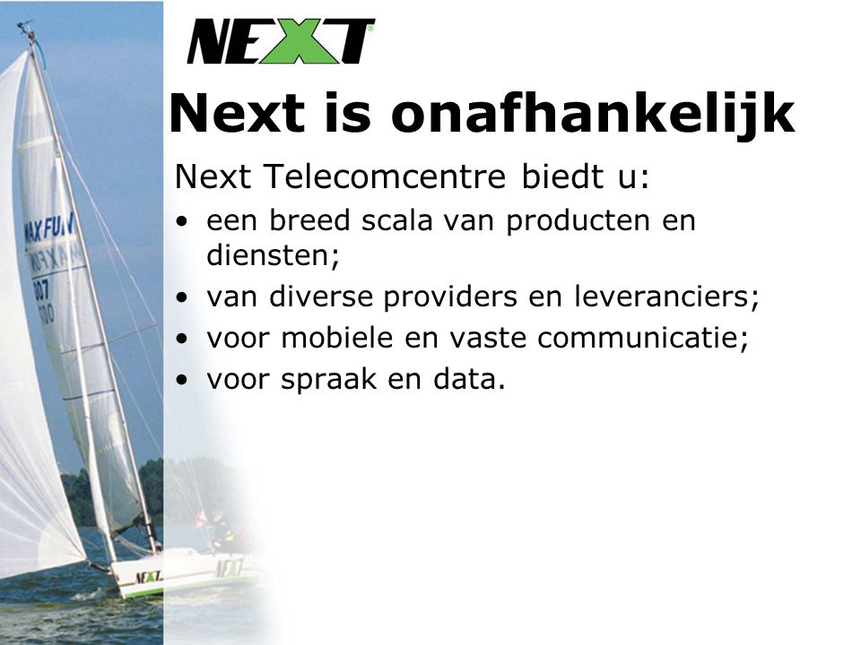 Next is onafhankelijk Next Telecomcentre biedt u: een breed scala van producten en diensten; van diverse providers en leveranciers; voor mobiele en vaste communicatie; voor spraak en data.