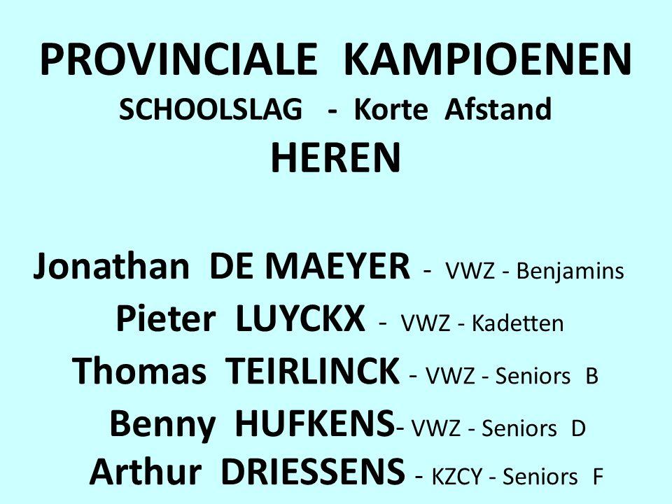 PROVINCIALE KAMPIOENEN SCHOOLSLAG - Korte Afstand HEREN Jonathan DE MAEYER - VWZ - Benjamins Pieter LUYCKX - VWZ - Kadetten Benny HUFKENS - VWZ - Seniors D Thomas TEIRLINCK - VWZ - Seniors B Arthur DRIESSENS - KZCY - Seniors F