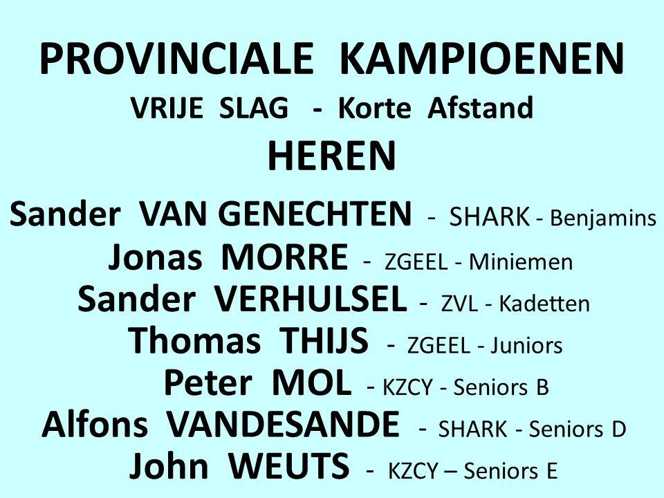 PROVINCIALE KAMPIOENEN VRIJE SLAG - Korte Afstand HEREN Sander VAN GENECHTEN - SHARK - Benjamins Jonas MORRE - ZGEEL - Miniemen Sander VERHULSEL - ZVL - Kadetten Thomas THIJS - ZGEEL - Juniors Alfons VANDESANDE - SHARK - Seniors D Peter MOL - KZCY - Seniors B John WEUTS - KZCY – Seniors E