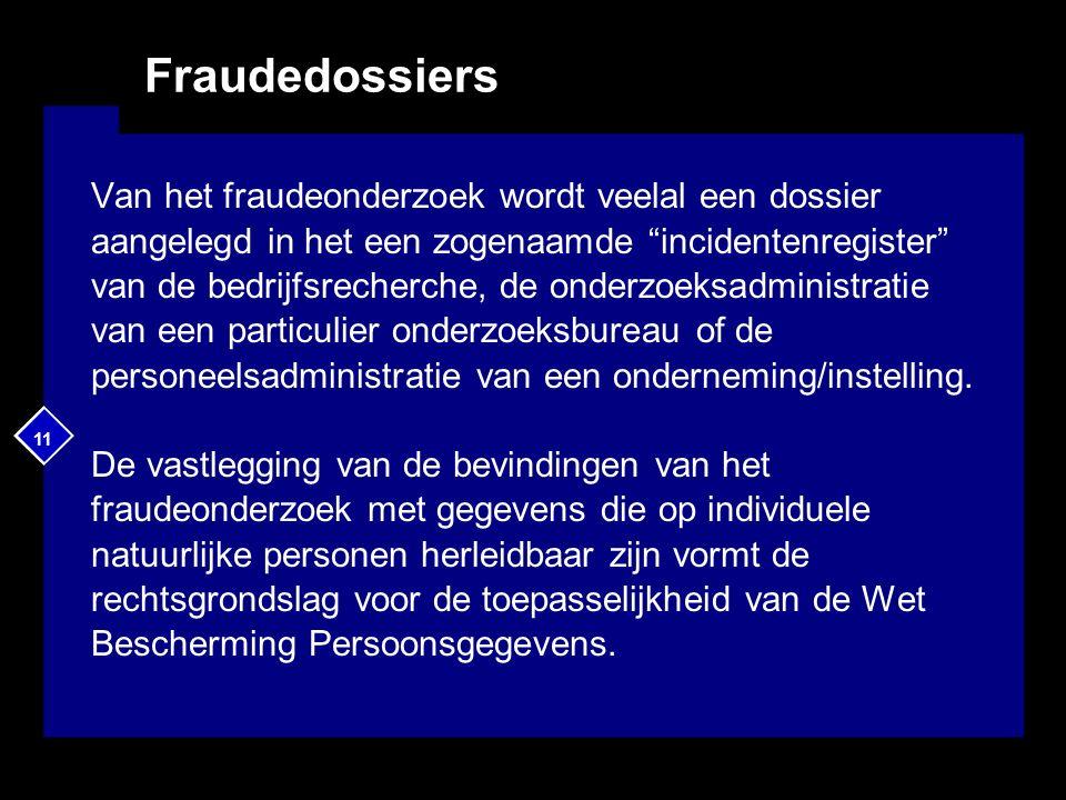 11 Fraudedossiers Van het fraudeonderzoek wordt veelal een dossier aangelegd in het een zogenaamde incidentenregister van de bedrijfsrecherche, de onderzoeksadministratie van een particulier onderzoeksbureau of de personeelsadministratie van een onderneming/instelling.
