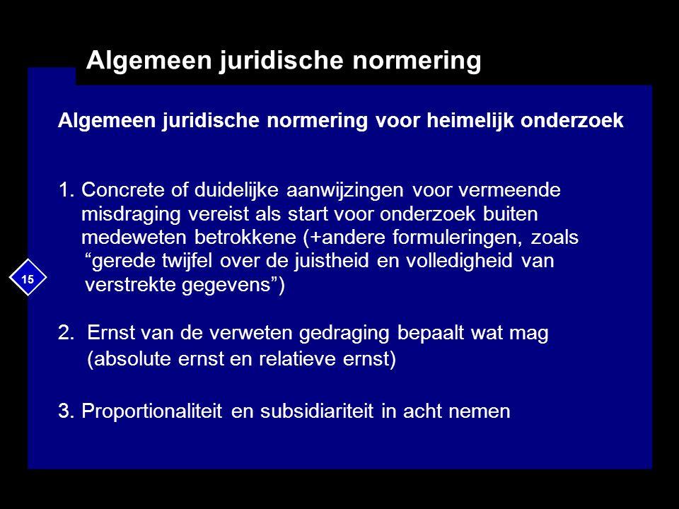 15 Algemeen juridische normering Algemeen juridische normering voor heimelijk onderzoek 1. Concrete of duidelijke aanwijzingen voor vermeende misdragi