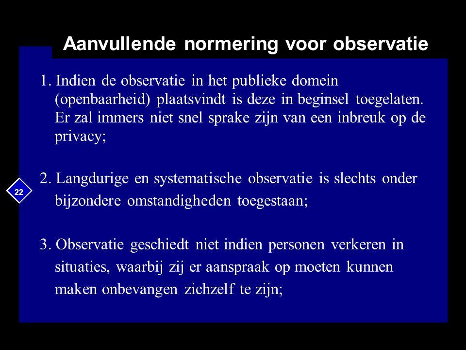22 Aanvullende normering voor observatie 1. Indien de observatie in het publieke domein (openbaarheid) plaatsvindt is deze in beginsel toegelaten. Er