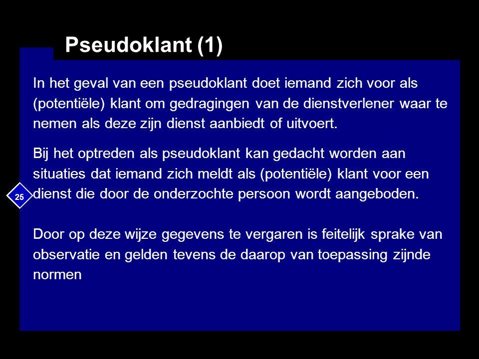 25 Pseudoklant (1) In het geval van een pseudoklant doet iemand zich voor als (potentiële) klant om gedragingen van de dienstverlener waar te nemen als deze zijn dienst aanbiedt of uitvoert.