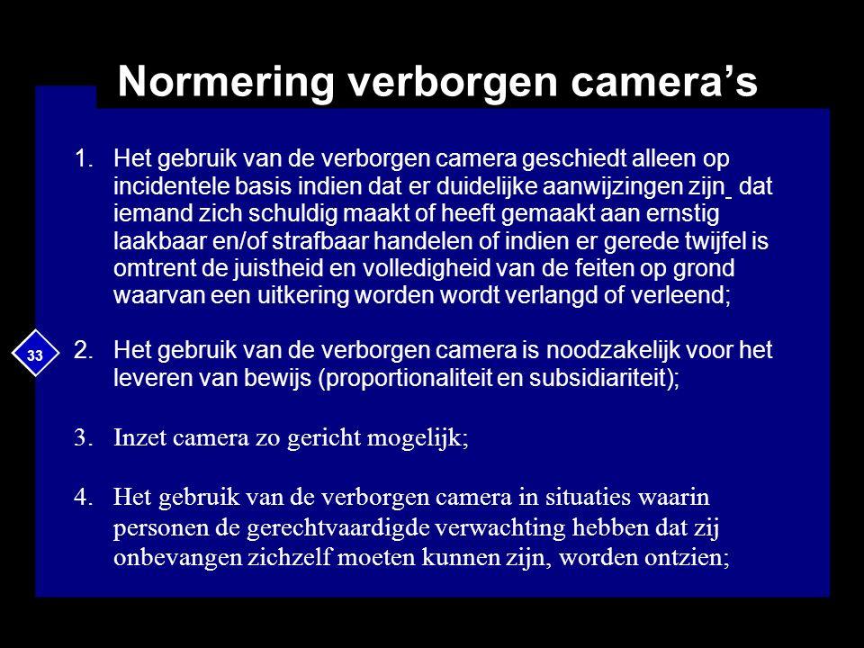 33 Normering verborgen camera's 1.Het gebruik van de verborgen camera geschiedt alleen op incidentele basis indien dat er duidelijke aanwijzingen zijn dat iemand zich schuldig maakt of heeft gemaakt aan ernstig laakbaar en/of strafbaar handelen of indien er gerede twijfel is omtrent de juistheid en volledigheid van de feiten op grond waarvan een uitkering worden wordt verlangd of verleend; 2.Het gebruik van de verborgen camera is noodzakelijk voor het leveren van bewijs (proportionaliteit en subsidiariteit); 3.Inzet camera zo gericht mogelijk; 4.Het gebruik van de verborgen camera in situaties waarin personen de gerechtvaardigde verwachting hebben dat zij onbevangen zichzelf moeten kunnen zijn, worden ontzien;