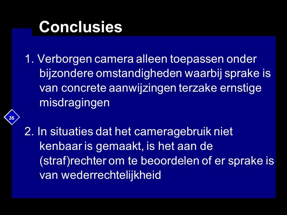 35 Conclusies 1. Verborgen camera alleen toepassen onder bijzondere omstandigheden waarbij sprake is van concrete aanwijzingen terzake ernstige misdra