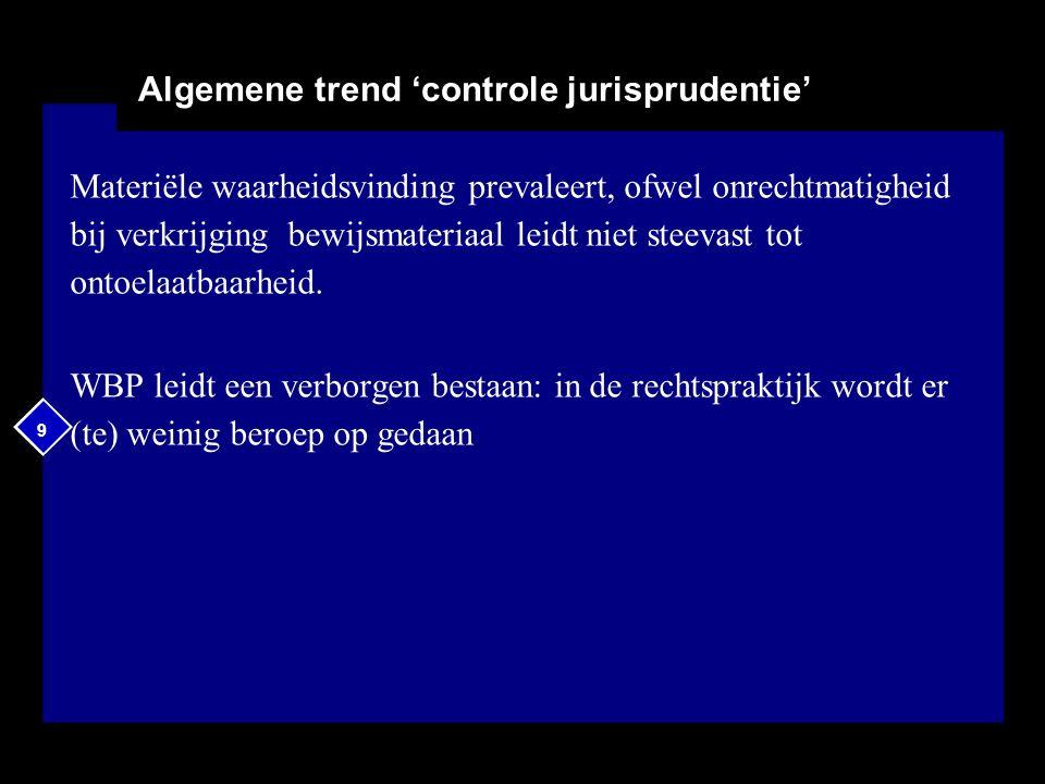 9 9 Algemene trend 'controle jurisprudentie' Materiële waarheidsvinding prevaleert, ofwel onrechtmatigheid bij verkrijging bewijsmateriaal leidt niet steevast tot ontoelaatbaarheid.