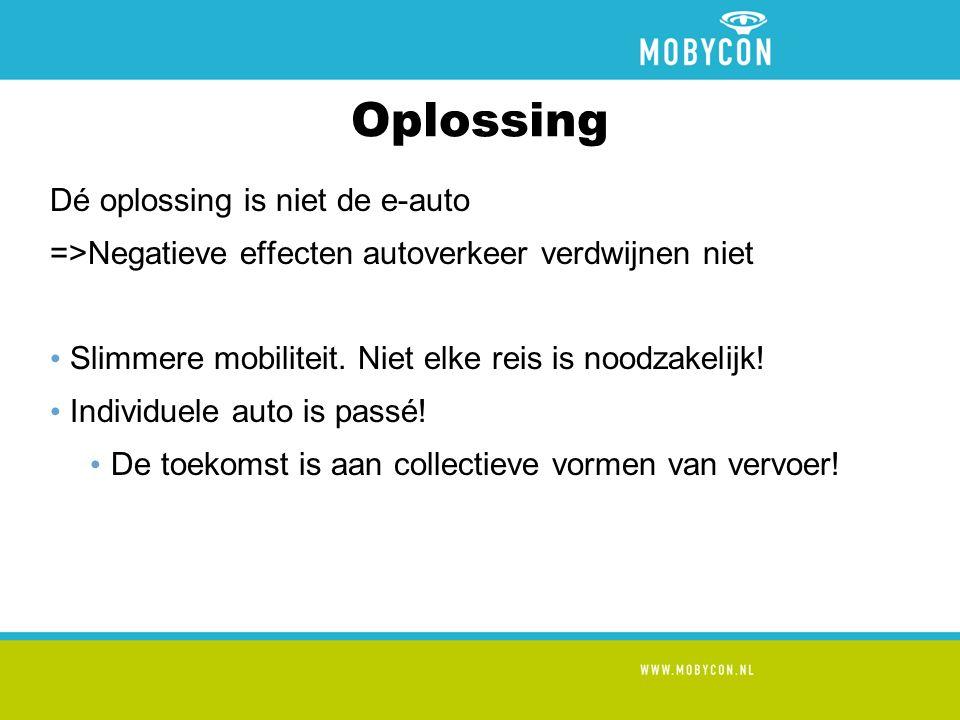 Oplossing Dé oplossing is niet de e-auto =>Negatieve effecten autoverkeer verdwijnen niet Slimmere mobiliteit.