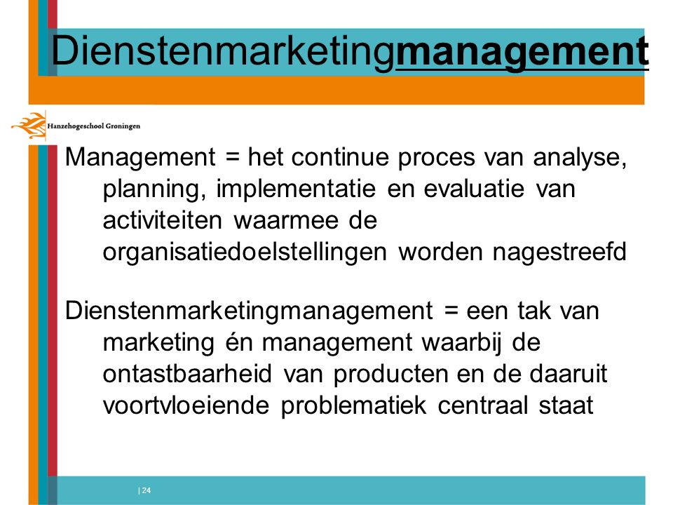 | 24 Dienstenmarketingmanagement Management = het continue proces van analyse, planning, implementatie en evaluatie van activiteiten waarmee de organisatiedoelstellingen worden nagestreefd Dienstenmarketingmanagement = een tak van marketing én management waarbij de ontastbaarheid van producten en de daaruit voortvloeiende problematiek centraal staat