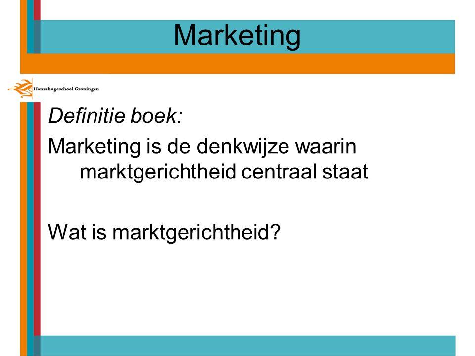 Marketing Definitie boek: Marketing is de denkwijze waarin marktgerichtheid centraal staat Wat is marktgerichtheid