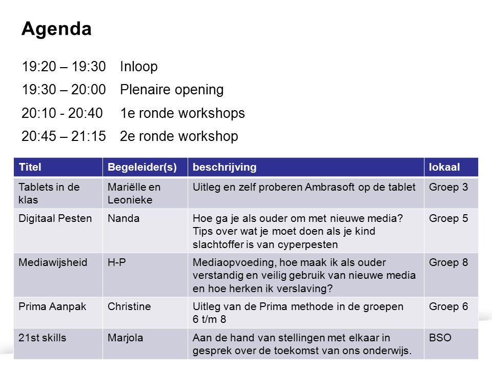 Agenda 19:20 – 19:30Inloop 19:30 – 20:00 Plenaire opening 20:10 - 20:40 1e ronde workshops 20:45 – 21:152e ronde workshop TitelBegeleider(s)beschrijvinglokaal Tablets in de klas Mariëlle en Leonieke Uitleg en zelf proberen Ambrasoft op de tabletGroep 3 Digitaal PestenNandaHoe ga je als ouder om met nieuwe media.