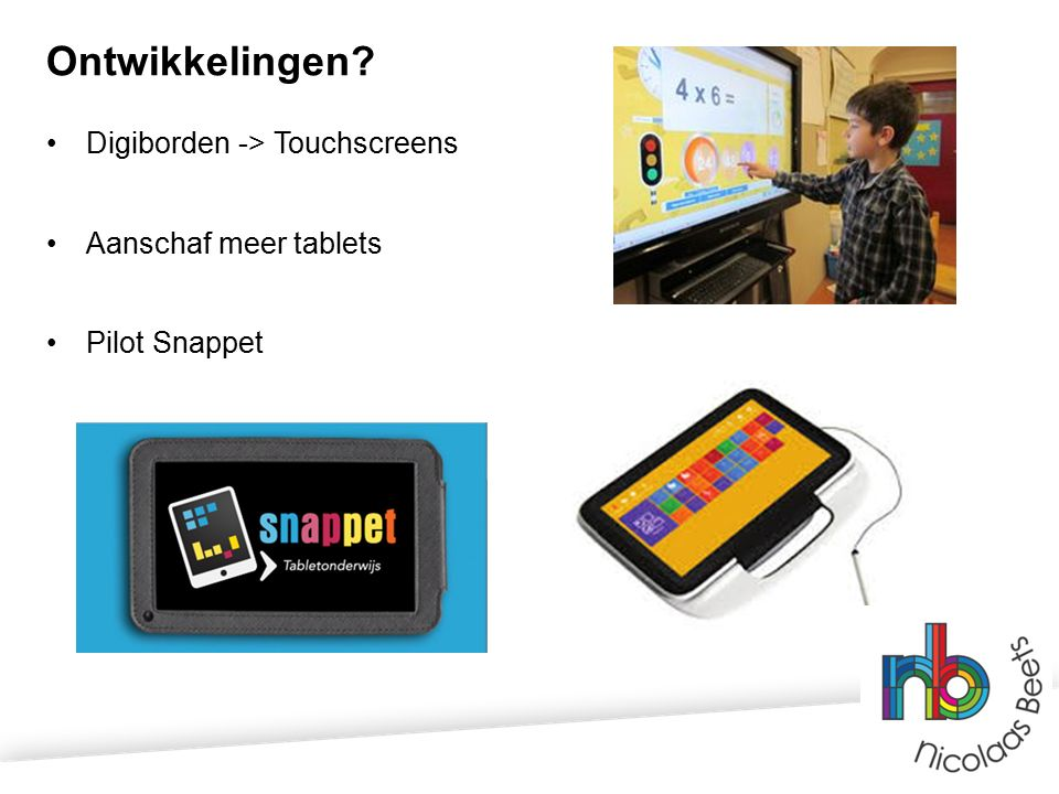 Ontwikkelingen Digiborden -> Touchscreens Aanschaf meer tablets Pilot Snappet