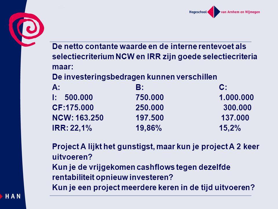 De netto contante waarde en de interne rentevoet als selectiecriterium NCW en IRR zijn goede selectiecriteria maar: De investeringsbedragen kunnen verschillen A:B:C: I: 500.000750.0001.000.000 CF:175.000250.000 300.000 NCW: 163.250197.500 137.000 IRR: 22,1%19,86% 15,2% Project A lijkt het gunstigst, maar kun je project A 2 keer uitvoeren.