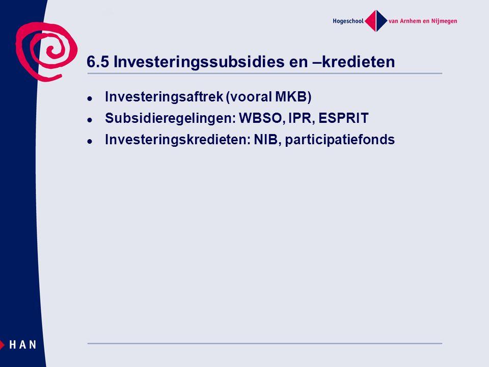 6.5 Investeringssubsidies en –kredieten Investeringsaftrek (vooral MKB) Subsidieregelingen: WBSO, IPR, ESPRIT Investeringskredieten: NIB, participatiefonds