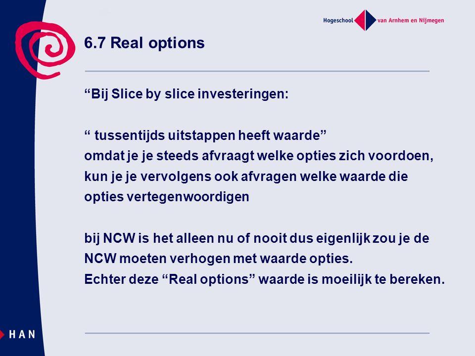 6.7 Real options Bij Slice by slice investeringen: tussentijds uitstappen heeft waarde omdat je je steeds afvraagt welke opties zich voordoen, kun je je vervolgens ook afvragen welke waarde die opties vertegenwoordigen bij NCW is het alleen nu of nooit dus eigenlijk zou je de NCW moeten verhogen met waarde opties.