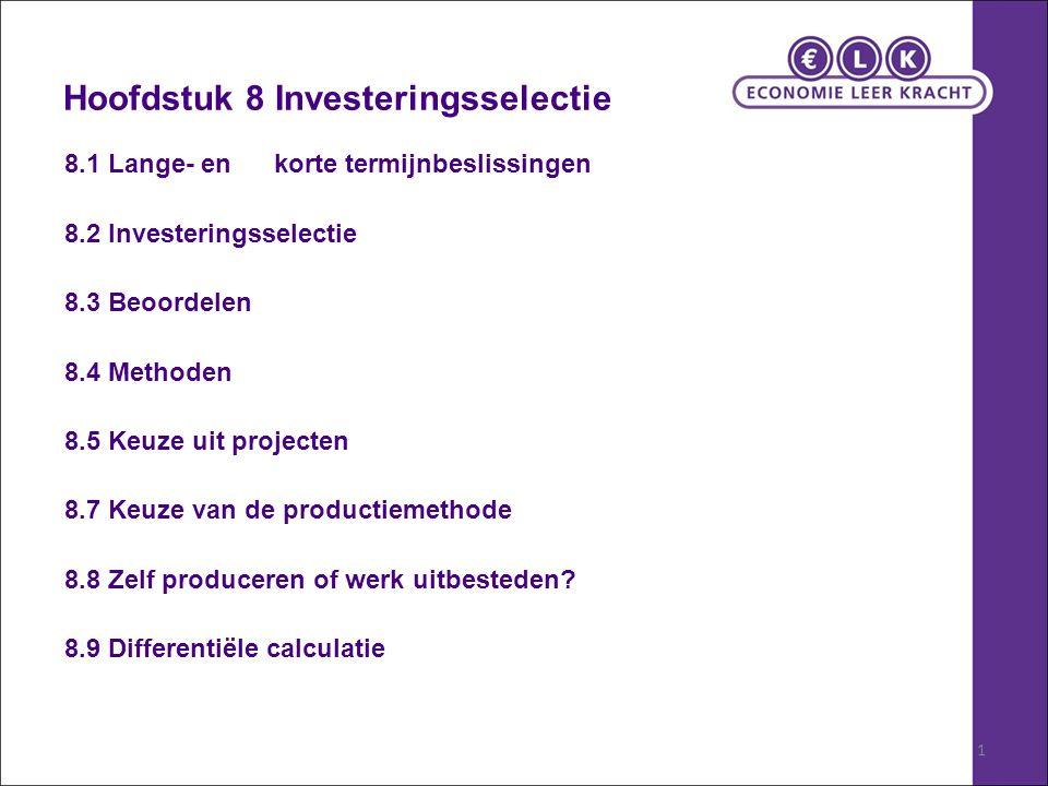 1 Hoofdstuk 8 Investeringsselectie 8.1 Lange- en korte termijnbeslissingen 8.2 Investeringsselectie 8.3 Beoordelen 8.4 Methoden 8.5 Keuze uit projecten 8.7 Keuze van de productiemethode 8.8 Zelf produceren of werk uitbesteden.