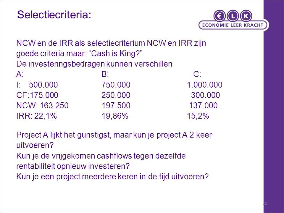 16 Selectiecriteria: NCW en de IRR als selectiecriterium NCW en IRR zijn goede criteria maar: Cash is King? De investeringsbedragen kunnen verschillen A:B: C: I: 500.000750.0001.000.000 CF:175.000250.000 300.000 NCW: 163.250197.500 137.000 IRR: 22,1%19,86%15,2% Project A lijkt het gunstigst, maar kun je project A 2 keer uitvoeren.