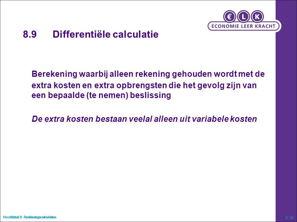 Hoofdstuk 8 -Beslissingscalculaties- 8.19 8.9Differentiële calculatie Berekening waarbij alleen rekening gehouden wordt met de extra kosten en extra opbrengsten die het gevolg zijn van een bepaalde (te nemen) beslissing De extra kosten bestaan veelal alleen uit variabele kosten