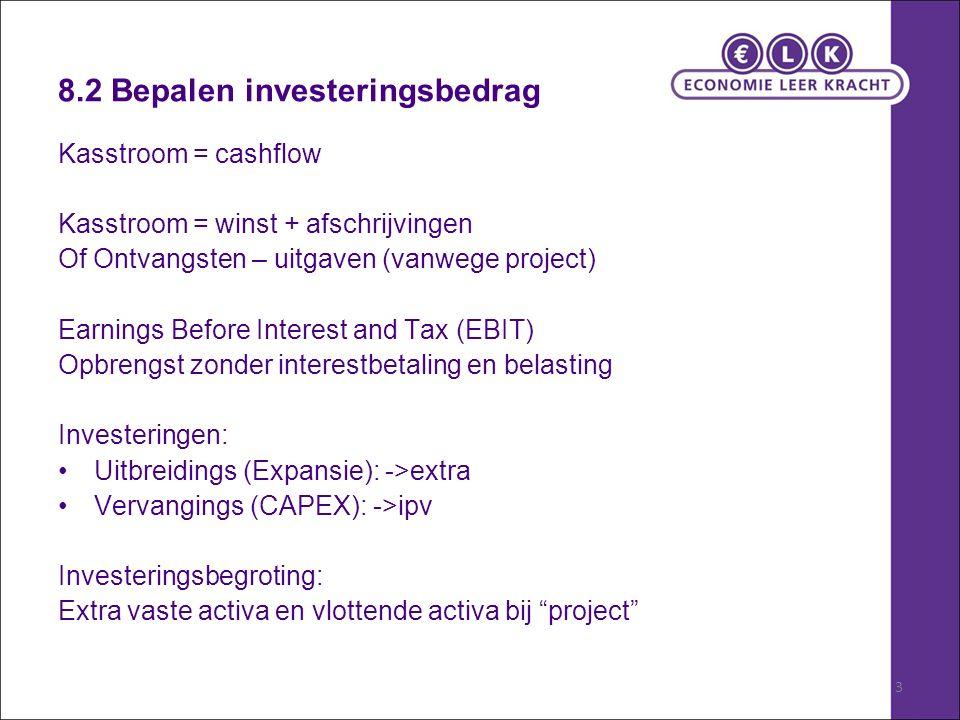 3 8.2 Bepalen investeringsbedrag Kasstroom = cashflow Kasstroom = winst + afschrijvingen Of Ontvangsten – uitgaven (vanwege project) Earnings Before Interest and Tax (EBIT) Opbrengst zonder interestbetaling en belasting Investeringen: Uitbreidings (Expansie): ->extra Vervangings (CAPEX): ->ipv Investeringsbegroting: Extra vaste activa en vlottende activa bij project