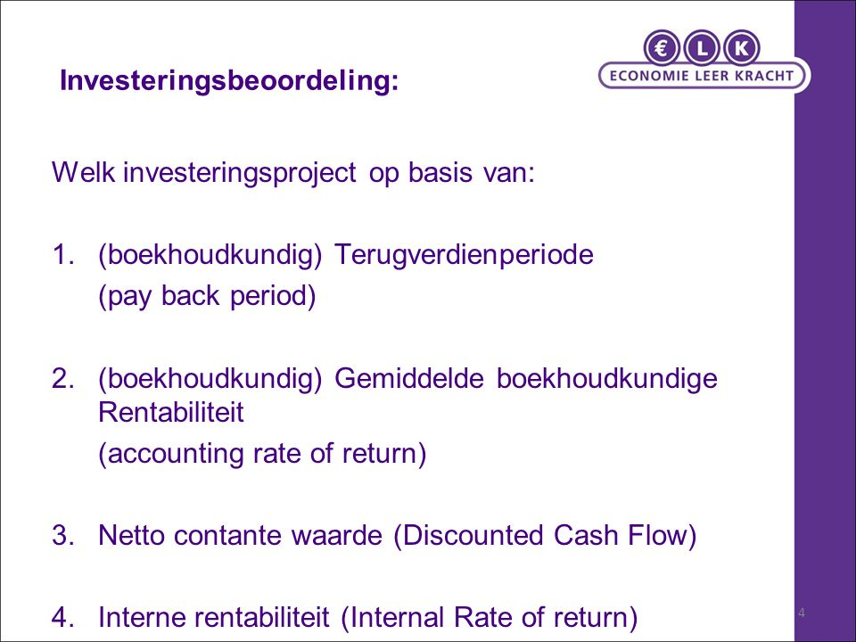 4 Investeringsbeoordeling: Welk investeringsproject op basis van: 1.(boekhoudkundig) Terugverdienperiode (pay back period) 2.(boekhoudkundig) Gemiddelde boekhoudkundige Rentabiliteit (accounting rate of return) 3.Netto contante waarde (Discounted Cash Flow) 4.Interne rentabiliteit (Internal Rate of return)