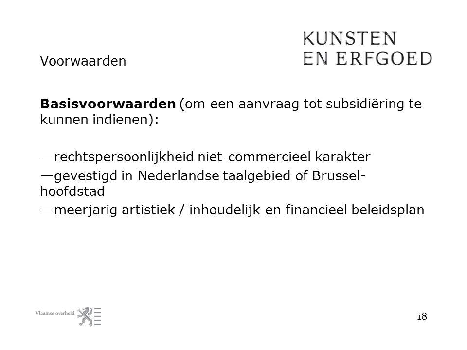 Voorwaarden Basisvoorwaarden (om een aanvraag tot subsidiëring te kunnen indienen): — rechtspersoonlijkheid niet-commercieel karakter — gevestigd in N