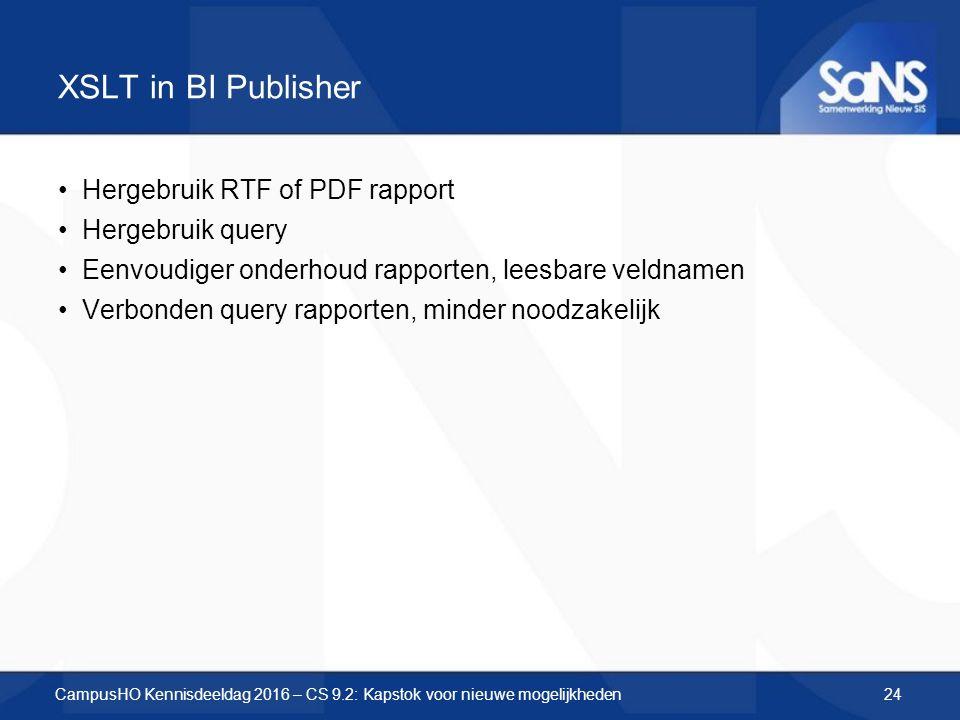 XSLT in BI Publisher Hergebruik RTF of PDF rapport Hergebruik query Eenvoudiger onderhoud rapporten, leesbare veldnamen Verbonden query rapporten, minder noodzakelijk CampusHO Kennisdeeldag 2016 – CS 9.2: Kapstok voor nieuwe mogelijkheden24