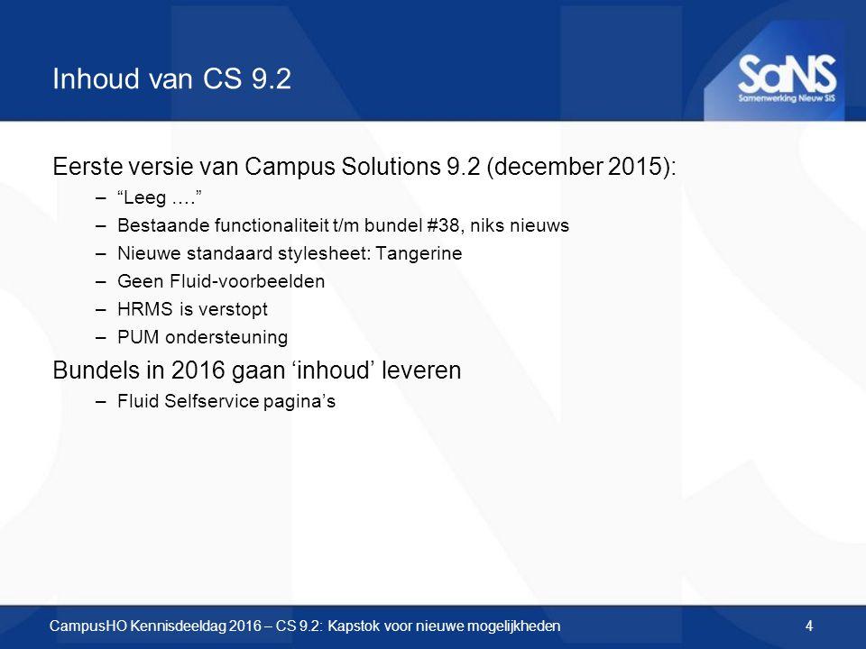 Inhoud van CS 9.2 Eerste versie van Campus Solutions 9.2 (december 2015): – Leeg …. –Bestaande functionaliteit t/m bundel #38, niks nieuws –Nieuwe standaard stylesheet: Tangerine –Geen Fluid-voorbeelden –HRMS is verstopt –PUM ondersteuning Bundels in 2016 gaan 'inhoud' leveren –Fluid Selfservice pagina's CampusHO Kennisdeeldag 2016 – CS 9.2: Kapstok voor nieuwe mogelijkheden4
