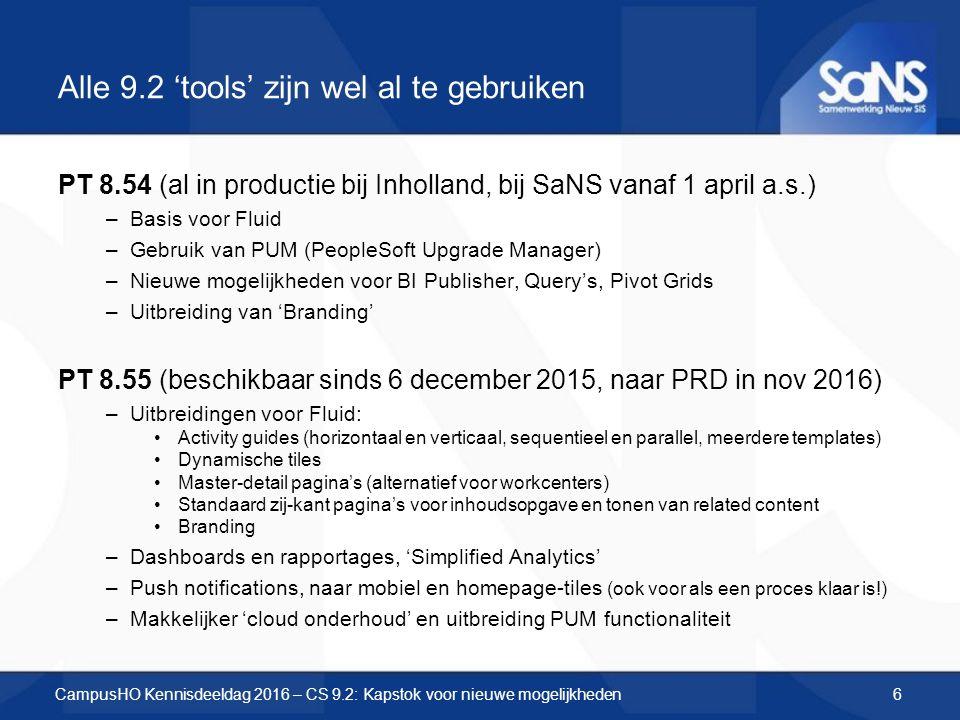 Alle 9.2 'tools' zijn wel al te gebruiken PT 8.54 (al in productie bij Inholland, bij SaNS vanaf 1 april a.s.) –Basis voor Fluid –Gebruik van PUM (PeopleSoft Upgrade Manager) –Nieuwe mogelijkheden voor BI Publisher, Query's, Pivot Grids –Uitbreiding van 'Branding' PT 8.55 (beschikbaar sinds 6 december 2015, naar PRD in nov 2016) –Uitbreidingen voor Fluid: Activity guides (horizontaal en verticaal, sequentieel en parallel, meerdere templates) Dynamische tiles Master-detail pagina's (alternatief voor workcenters) Standaard zij-kant pagina's voor inhoudsopgave en tonen van related content Branding –Dashboards en rapportages, 'Simplified Analytics' –Push notifications, naar mobiel en homepage-tiles (ook voor als een proces klaar is!) –Makkelijker 'cloud onderhoud' en uitbreiding PUM functionaliteit CampusHO Kennisdeeldag 2016 – CS 9.2: Kapstok voor nieuwe mogelijkheden6