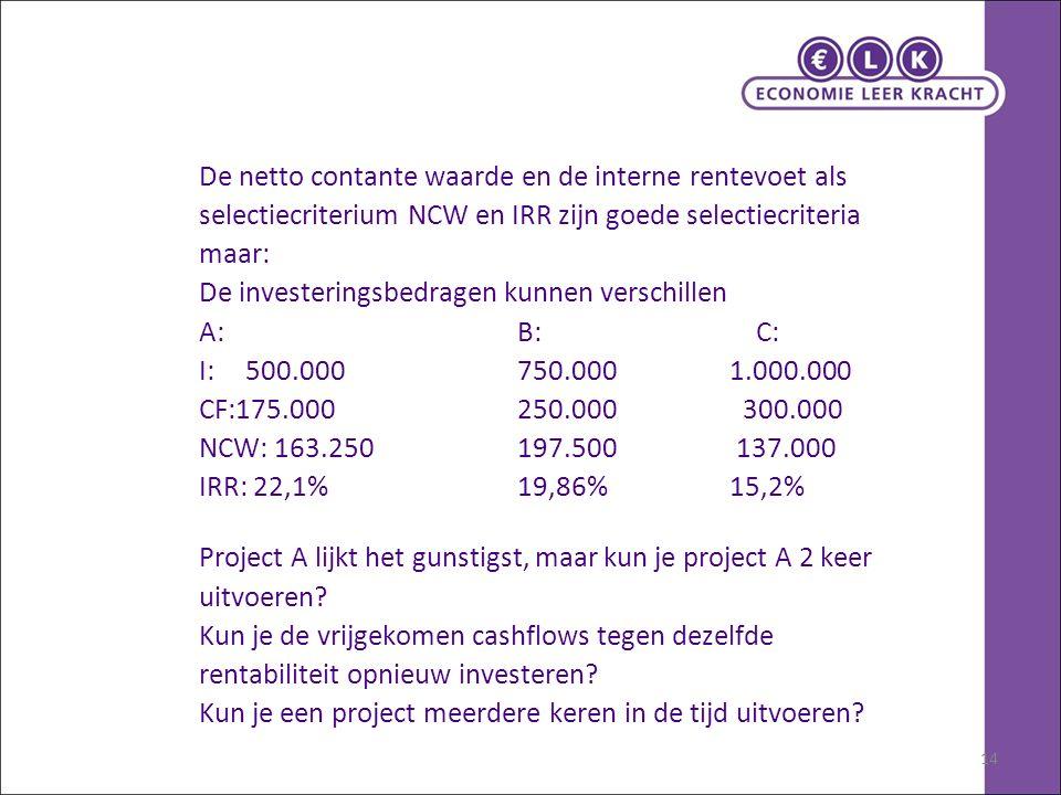 14 De netto contante waarde en de interne rentevoet als selectiecriterium NCW en IRR zijn goede selectiecriteria maar: De investeringsbedragen kunnen