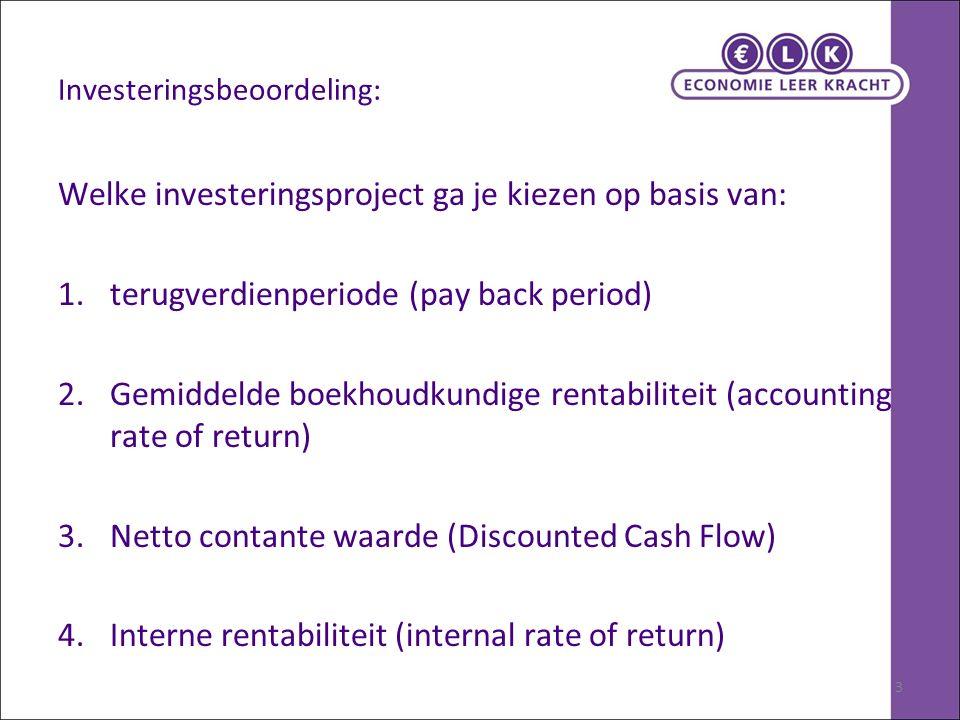 3 Investeringsbeoordeling: Welke investeringsproject ga je kiezen op basis van: 1.terugverdienperiode (pay back period) 2.Gemiddelde boekhoudkundige r