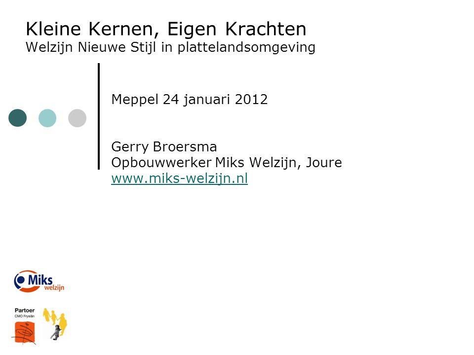 Kleine Kernen, Eigen Krachten Welzijn Nieuwe Stijl in plattelandsomgeving Meppel 24 januari 2012 Gerry Broersma Opbouwwerker Miks Welzijn, Joure www.m