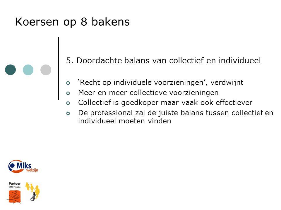 Koersen op 8 bakens 5. Doordachte balans van collectief en individueel 'Recht op individuele voorzieningen', verdwijnt Meer en meer collectieve voorzi