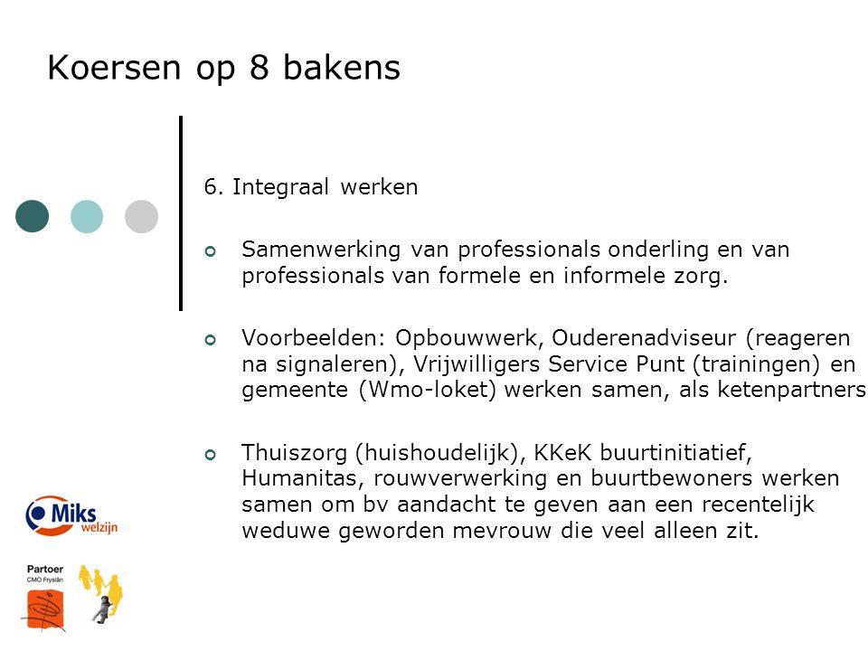 Koersen op 8 bakens 6. Integraal werken Samenwerking van professionals onderling en van professionals van formele en informele zorg. Voorbeelden: Opbo