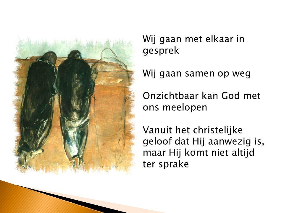 Wij gaan met elkaar in gesprek Wij gaan samen op weg Onzichtbaar kan God met ons meelopen Vanuit het christelijke geloof dat Hij aanwezig is, maar Hij