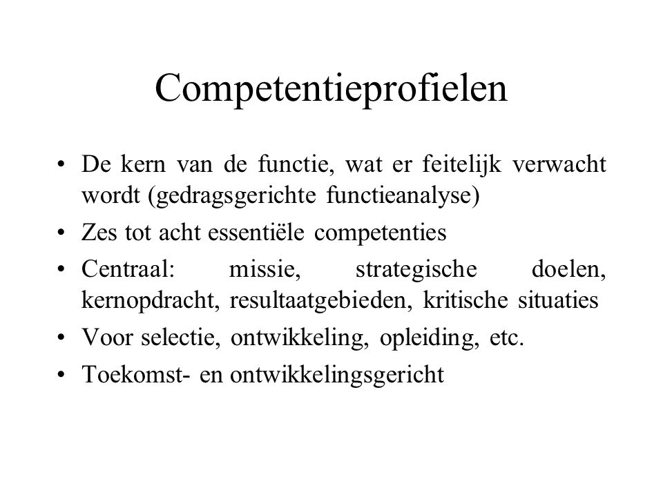 Competentieprofielen De kern van de functie, wat er feitelijk verwacht wordt (gedragsgerichte functieanalyse) Zes tot acht essentiële competenties Cen