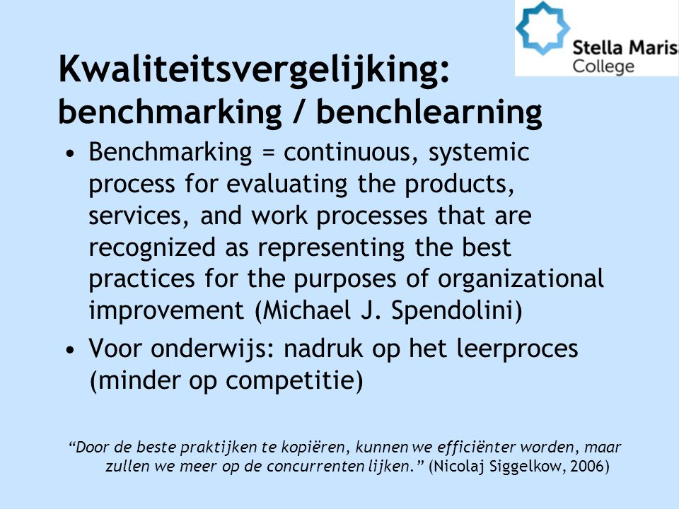 Kwaliteitsvergelijking: benchmarking / benchlearning Benchmarking = continuous, systemic process for evaluating the products, services, and work processes that are recognized as representing the best practices for the purposes of organizational improvement (Michael J.