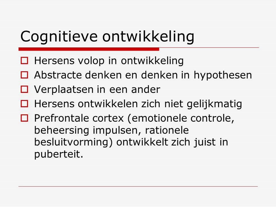 Cognitieve ontwikkeling  Hersens volop in ontwikkeling  Abstracte denken en denken in hypothesen  Verplaatsen in een ander  Hersens ontwikkelen zich niet gelijkmatig  Prefrontale cortex (emotionele controle, beheersing impulsen, rationele besluitvorming) ontwikkelt zich juist in puberteit.