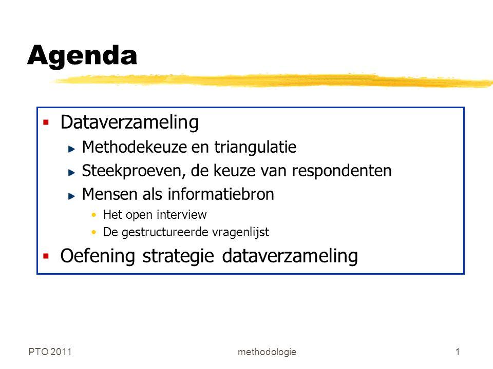 PTO 2011methodologie1 Agenda  Dataverzameling Methodekeuze en triangulatie Steekproeven, de keuze van respondenten Mensen als informatiebron Het open interview De gestructureerde vragenlijst  Oefening strategie dataverzameling