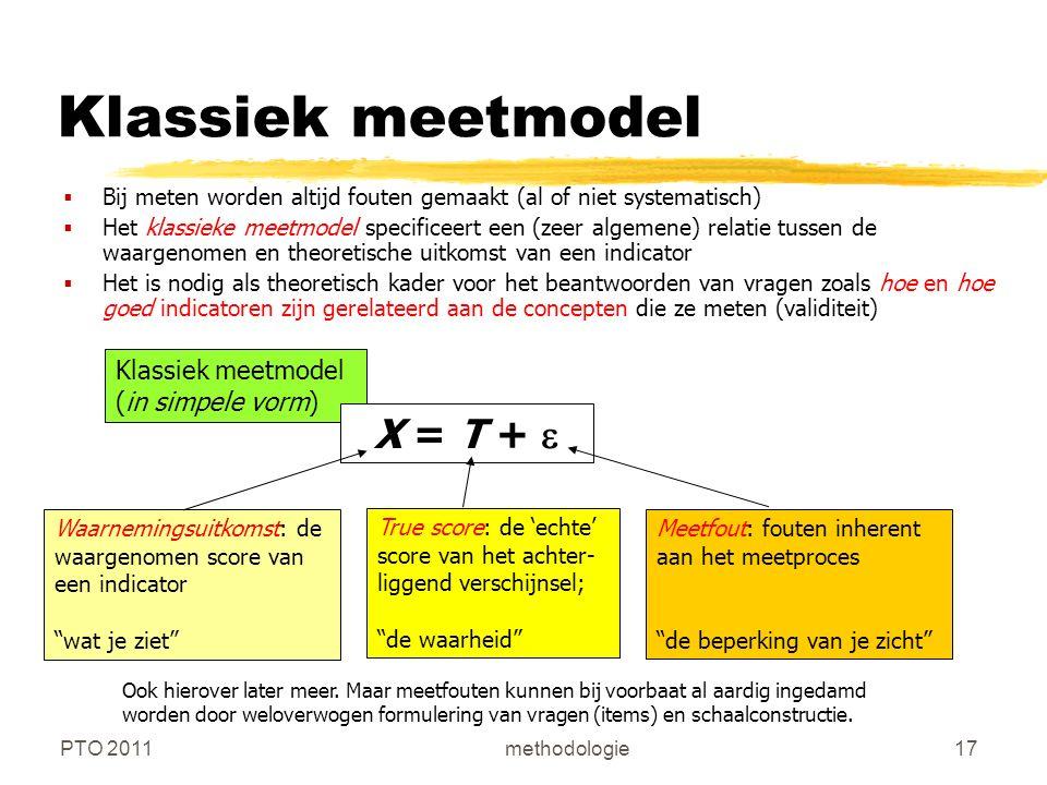 PTO 2011methodologie17 Klassiek meetmodel  Bij meten worden altijd fouten gemaakt (al of niet systematisch)  Het klassieke meetmodel specificeert een (zeer algemene) relatie tussen de waargenomen en theoretische uitkomst van een indicator  Het is nodig als theoretisch kader voor het beantwoorden van vragen zoals hoe en hoe goed indicatoren zijn gerelateerd aan de concepten die ze meten (validiteit) Klassiek meetmodel (in simpele vorm) X = T +  Waarnemingsuitkomst: de waargenomen score van een indicator wat je ziet True score: de 'echte' score van het achter- liggend verschijnsel; de waarheid Meetfout: fouten inherent aan het meetproces de beperking van je zicht Ook hierover later meer.