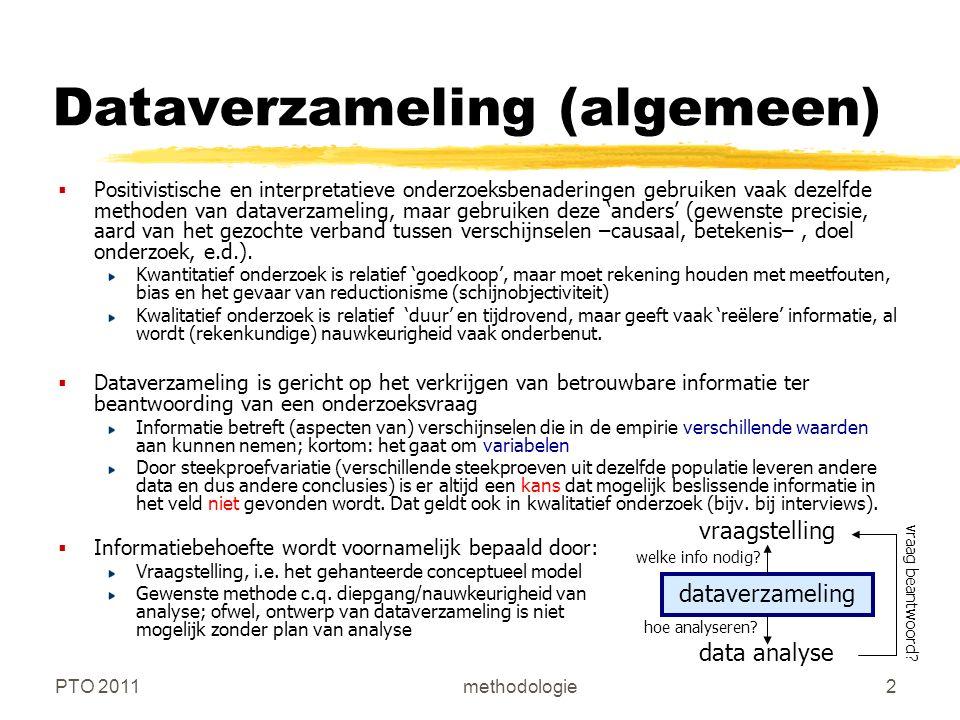 PTO 2011methodologie2 Dataverzameling (algemeen)  Positivistische en interpretatieve onderzoeksbenaderingen gebruiken vaak dezelfde methoden van dataverzameling, maar gebruiken deze 'anders' (gewenste precisie, aard van het gezochte verband tussen verschijnselen –causaal, betekenis–, doel onderzoek, e.d.).