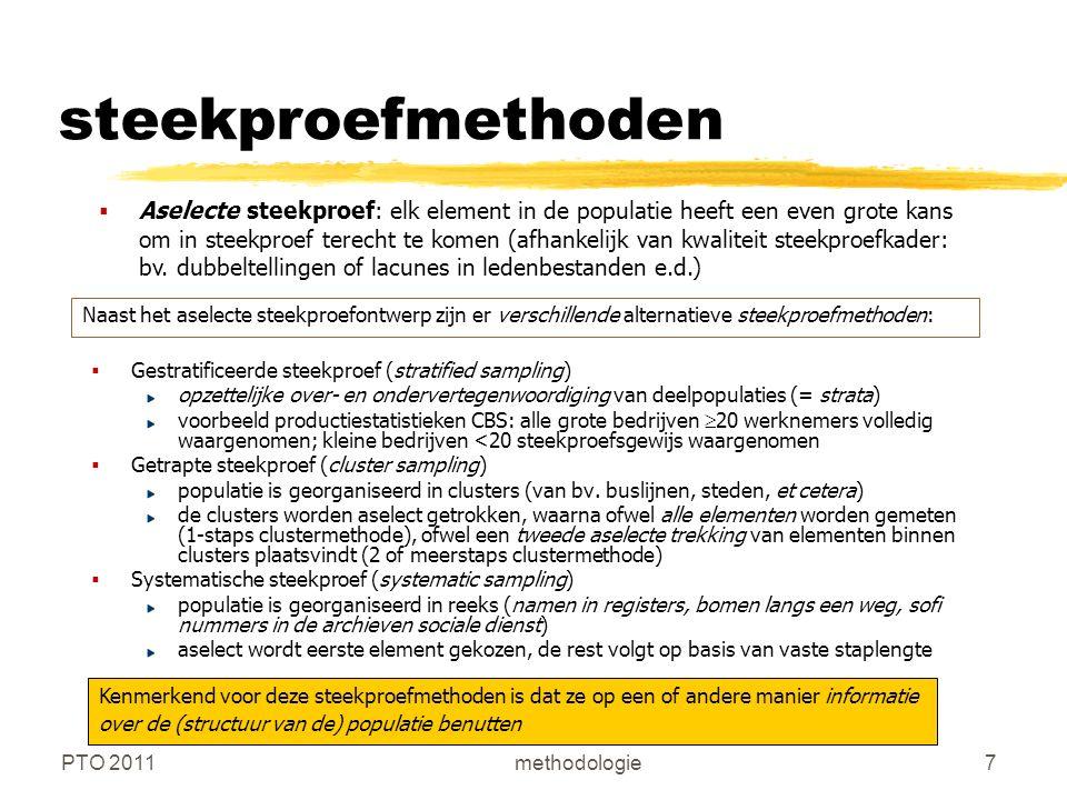 PTO 2011methodologie8 Steekproeffouten  Systematische fouten : respons bias: formulering van vragen en meten van menselijk gedrag hebben invloed op de manier waarop mensen erop reageren (reactiviteit of ontwijkend/sociaal gewenst antwoordgedrag) non-responsbias: bepaalde groepen in de populatie hebben disproportionele neiging om niet aan onderzoek mee te doen selectie bias: steekproefontwerp kan bepaalde deelpopulaties systematisch over- of ondervertegenwoordigen.